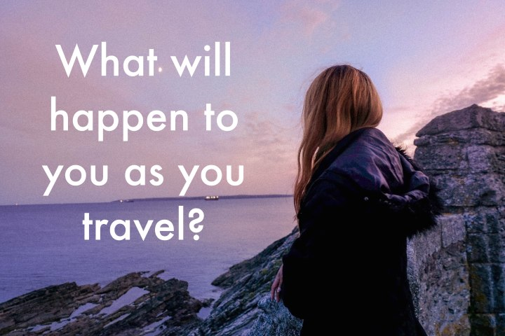 What will happen to you as you travel?